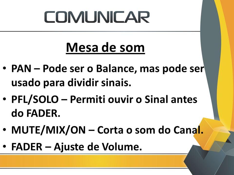Mesa de som PAN – Pode ser o Balance, mas pode ser usado para dividir sinais. PFL/SOLO – Permiti ouvir o Sinal antes do FADER.