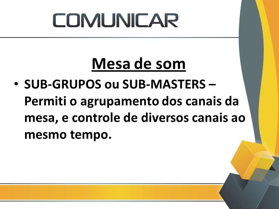 Mesa de som SUB-GRUPOS ou SUB-MASTERS – Permiti o agrupamento dos canais da mesa, e controle de diversos canais ao mesmo tempo.