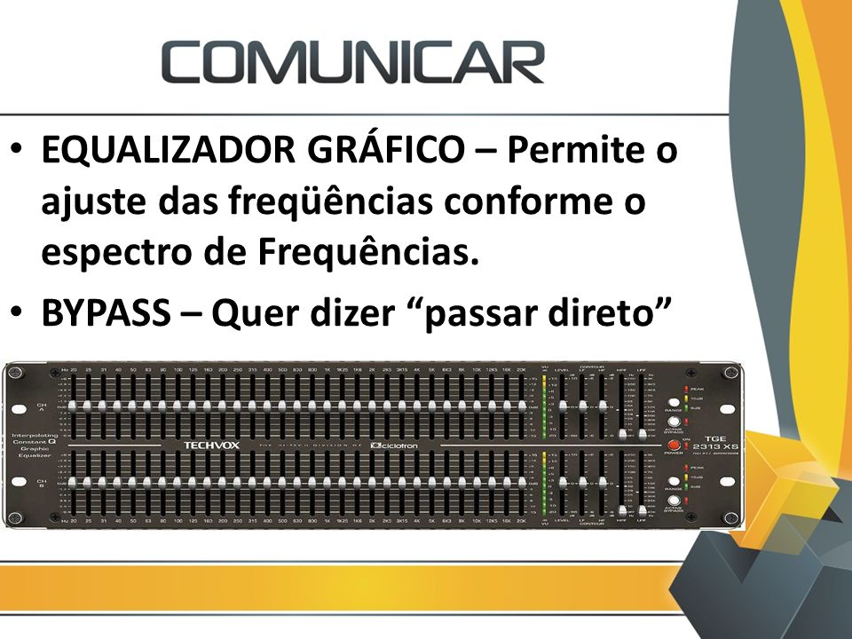 EQUALIZADOR GRÁFICO – Permite o ajuste das freqüências conforme o espectro de Frequências.