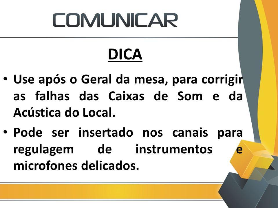 DICA Use após o Geral da mesa, para corrigir as falhas das Caixas de Som e da Acústica do Local.
