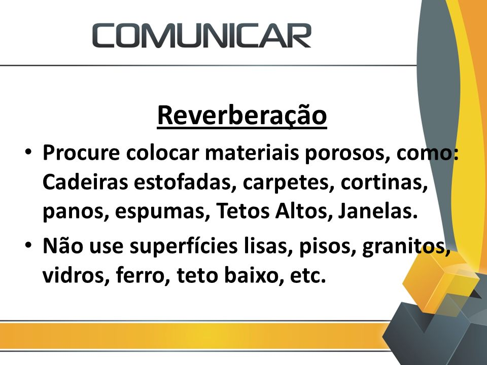 Reverberação Procure colocar materiais porosos, como: Cadeiras estofadas, carpetes, cortinas, panos, espumas, Tetos Altos, Janelas.