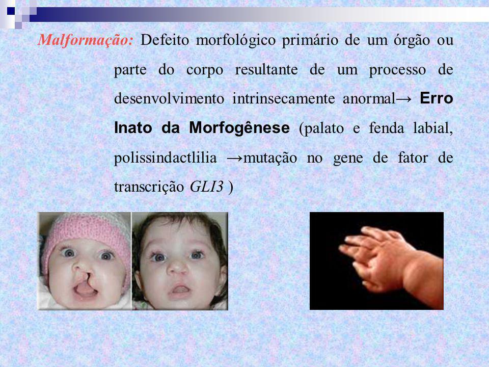 Malformação: Defeito morfológico primário de um órgão ou parte do corpo resultante de um processo de desenvolvimento intrinsecamente anormal→ Erro Inato da Morfogênese (palato e fenda labial, polissindactlilia →mutação no gene de fator de transcrição GLI3 )