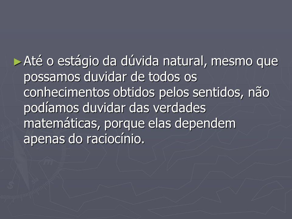 Até o estágio da dúvida natural, mesmo que possamos duvidar de todos os conhecimentos obtidos pelos sentidos, não podíamos duvidar das verdades matemáticas, porque elas dependem apenas do raciocínio.