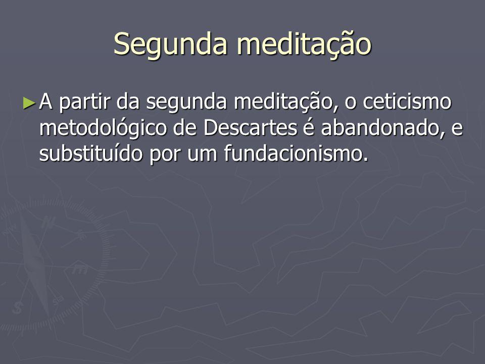 Segunda meditação A partir da segunda meditação, o ceticismo metodológico de Descartes é abandonado, e substituído por um fundacionismo.