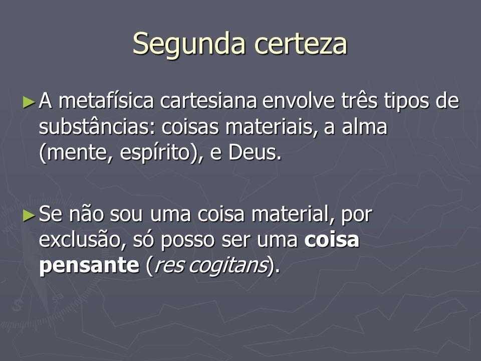 Segunda certeza A metafísica cartesiana envolve três tipos de substâncias: coisas materiais, a alma (mente, espírito), e Deus.