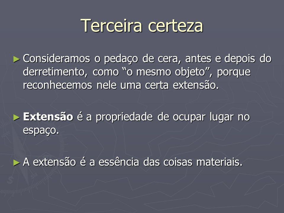 Terceira certeza Consideramos o pedaço de cera, antes e depois do derretimento, como o mesmo objeto , porque reconhecemos nele uma certa extensão.