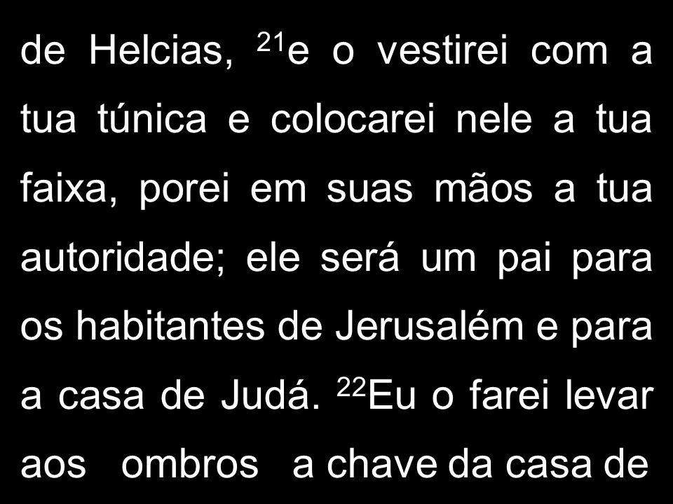 de Helcias, 21e o vestirei com a tua túnica e colocarei nele a tua faixa, porei em suas mãos a tua autoridade; ele será um pai para os habitantes de Jerusalém e para a casa de Judá.
