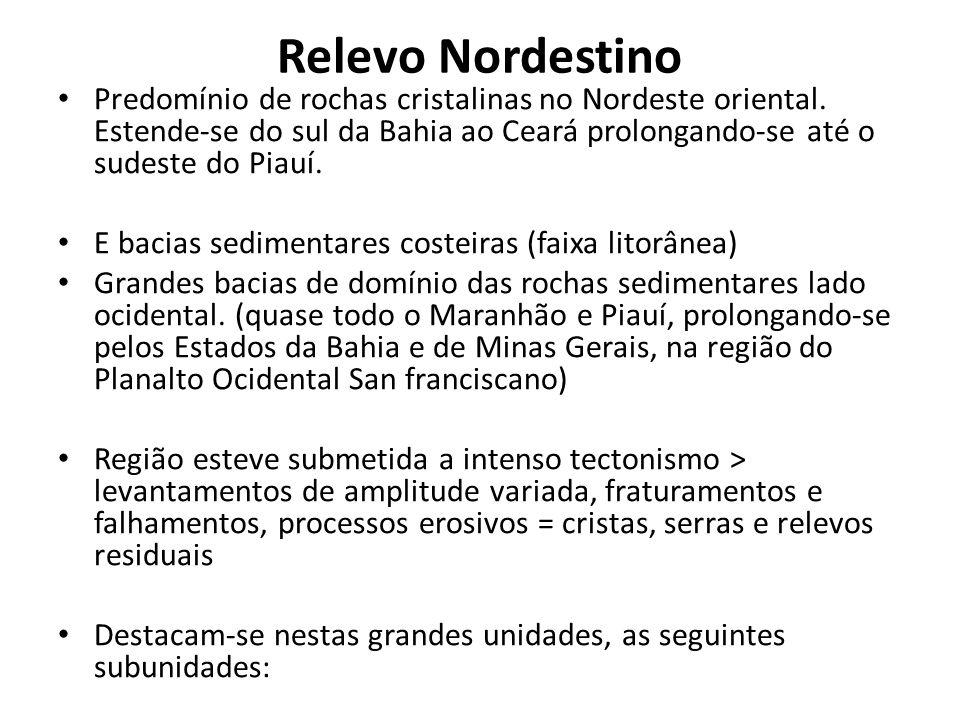 Relevo Nordestino Predomínio de rochas cristalinas no Nordeste oriental. Estende-se do sul da Bahia ao Ceará prolongando-se até o sudeste do Piauí.