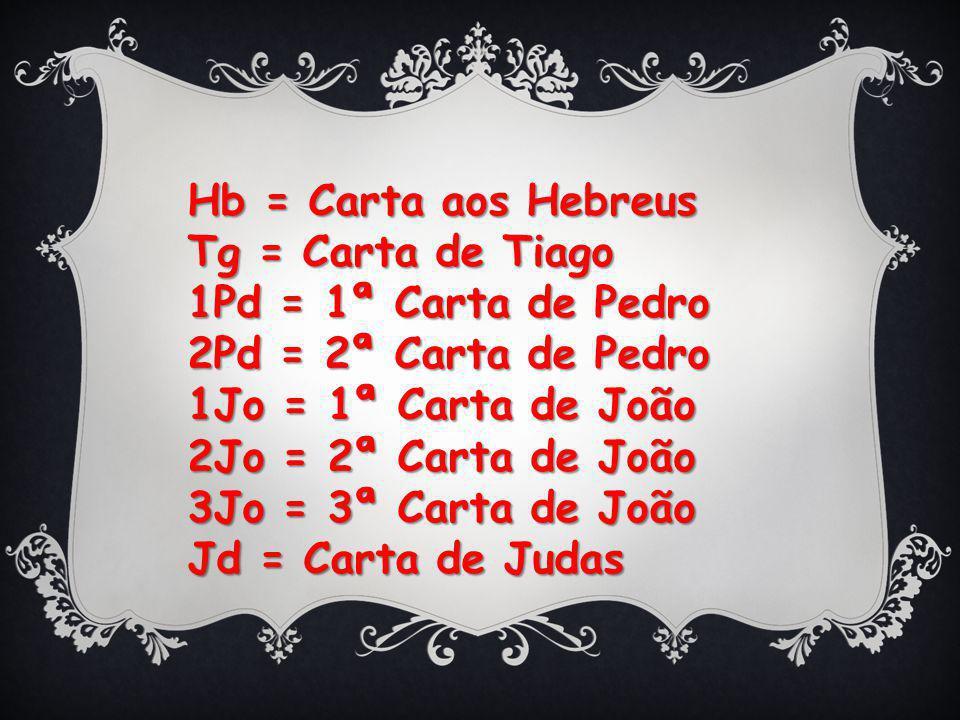 Hb = Carta aos Hebreus Tg = Carta de Tiago. 1Pd = 1ª Carta de Pedro. 2Pd = 2ª Carta de Pedro. 1Jo = 1ª Carta de João.