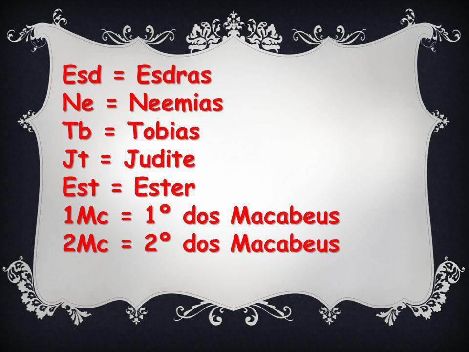 Esd = Esdras Ne = Neemias. Tb = Tobias. Jt = Judite.