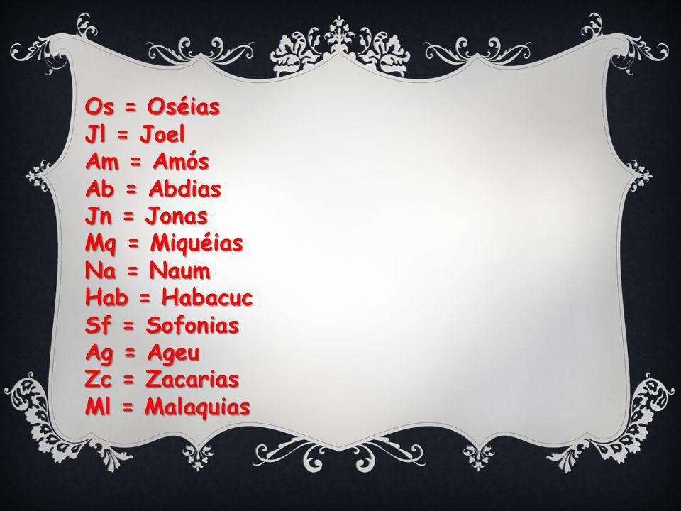 Os = Oséias Jl = Joel. Am = Amós. Ab = Abdias. Jn = Jonas. Mq = Miquéias. Na = Naum. Hab = Habacuc.