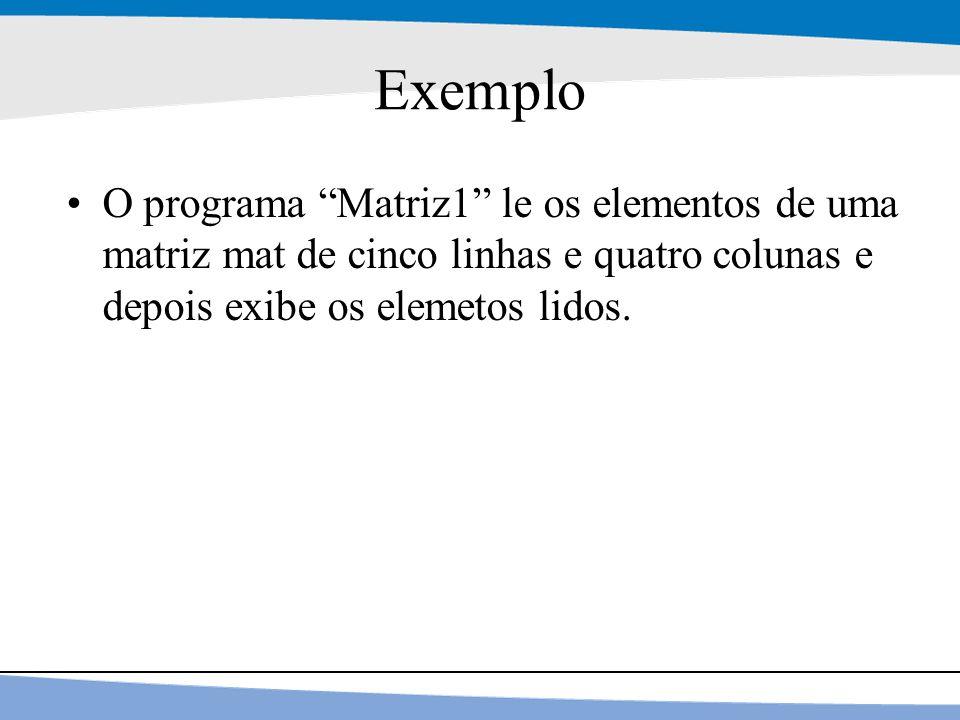 Exemplo O programa Matriz1 le os elementos de uma matriz mat de cinco linhas e quatro colunas e depois exibe os elemetos lidos.
