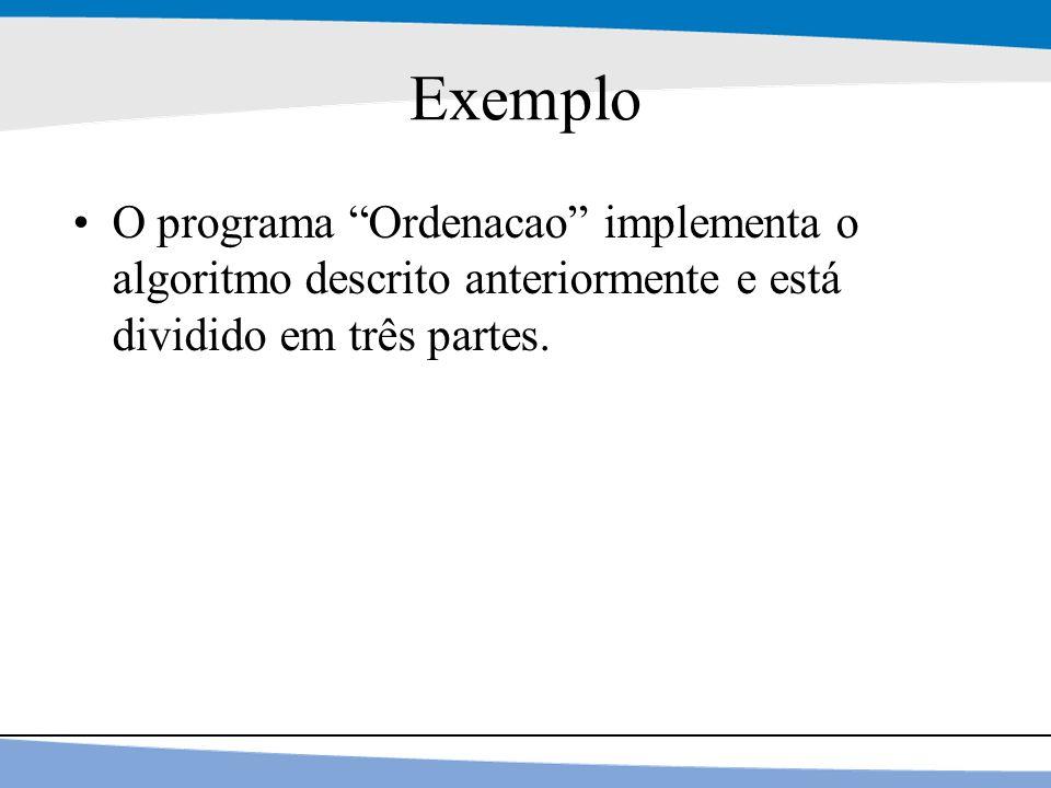 Exemplo O programa Ordenacao implementa o algoritmo descrito anteriormente e está dividido em três partes.