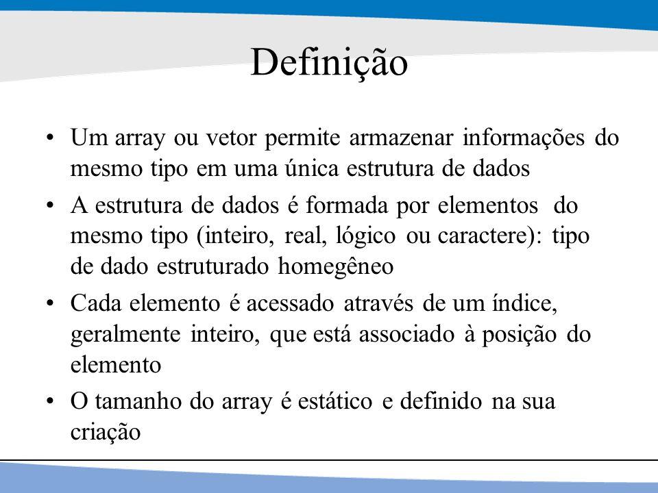 Definição Um array ou vetor permite armazenar informações do mesmo tipo em uma única estrutura de dados.