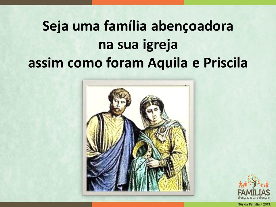 Seja uma família abençoadora na sua igreja assim como foram Aquila e Priscila