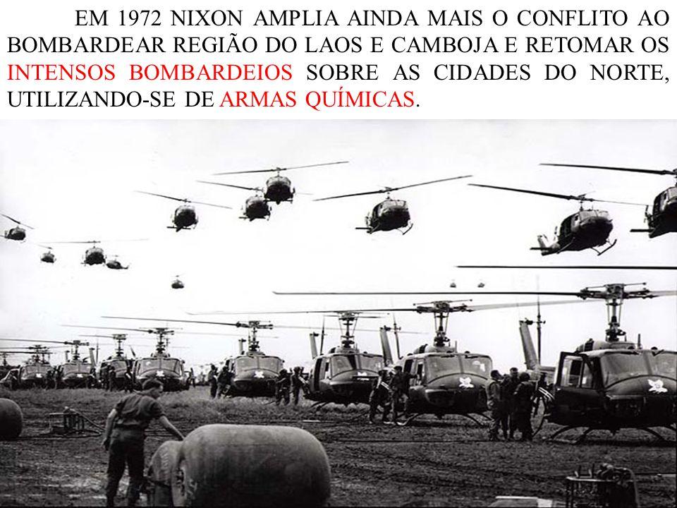 EM 1972 NIXON AMPLIA AINDA MAIS O CONFLITO AO BOMBARDEAR REGIÃO DO LAOS E CAMBOJA E RETOMAR OS INTENSOS BOMBARDEIOS SOBRE AS CIDADES DO NORTE, UTILIZANDO-SE DE ARMAS QUÍMICAS.