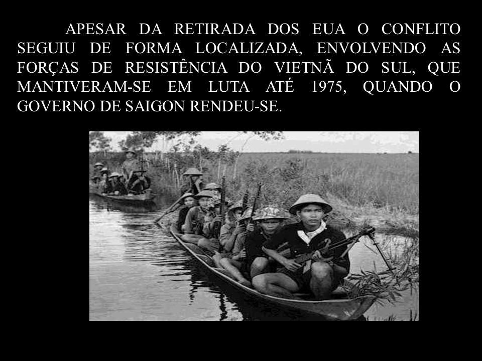 APESAR DA RETIRADA DOS EUA O CONFLITO SEGUIU DE FORMA LOCALIZADA, ENVOLVENDO AS FORÇAS DE RESISTÊNCIA DO VIETNÃ DO SUL, QUE MANTIVERAM-SE EM LUTA ATÉ 1975, QUANDO O GOVERNO DE SAIGON RENDEU-SE.