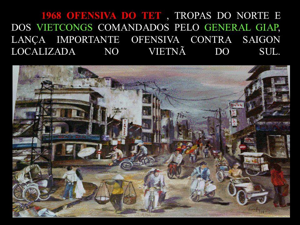1968 OFENSIVA DO TET , TROPAS DO NORTE E DOS VIETCONGS COMANDADOS PELO GENERAL GIAP, LANÇA IMPORTANTE OFENSIVA CONTRA SAIGON LOCALIZADA NO VIETNÃ DO SUL.