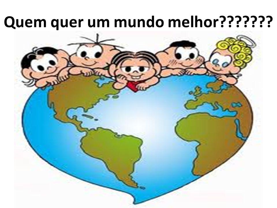 Quem quer um mundo melhor