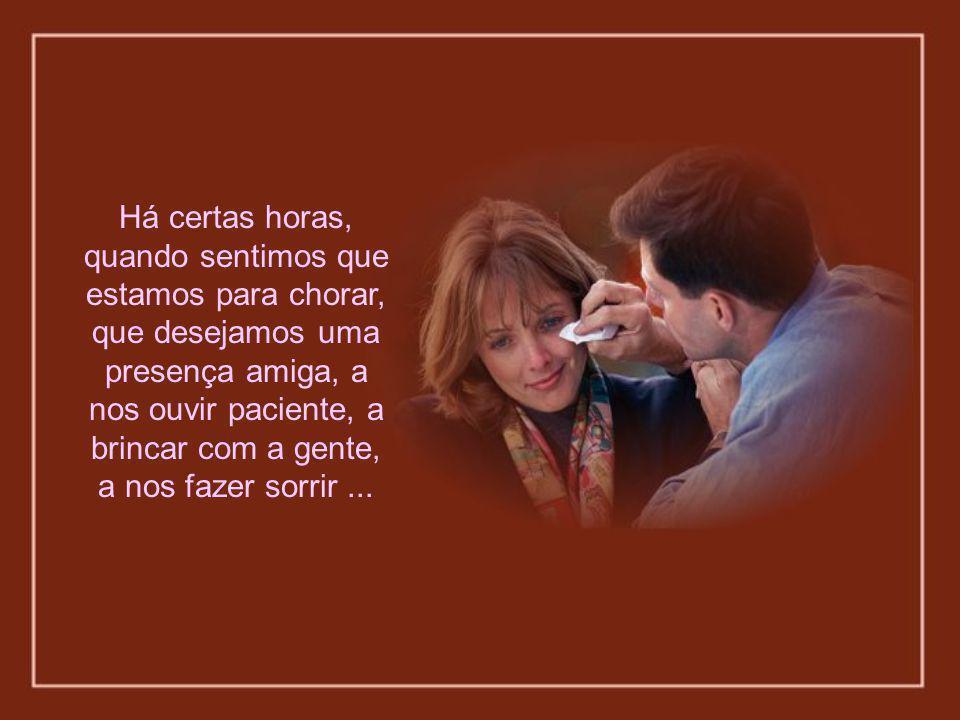 Há certas horas, quando sentimos que estamos para chorar, que desejamos uma presença amiga, a nos ouvir paciente, a brincar com a gente, a nos fazer sorrir ...