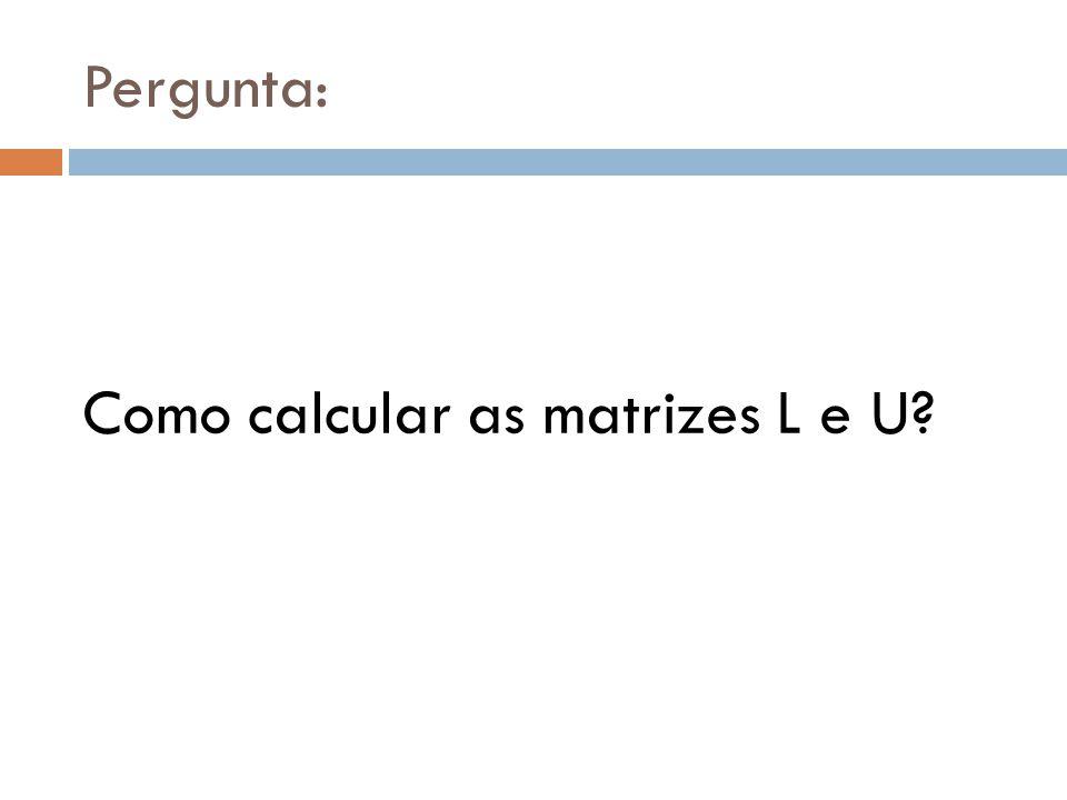 Pergunta: Como calcular as matrizes L e U