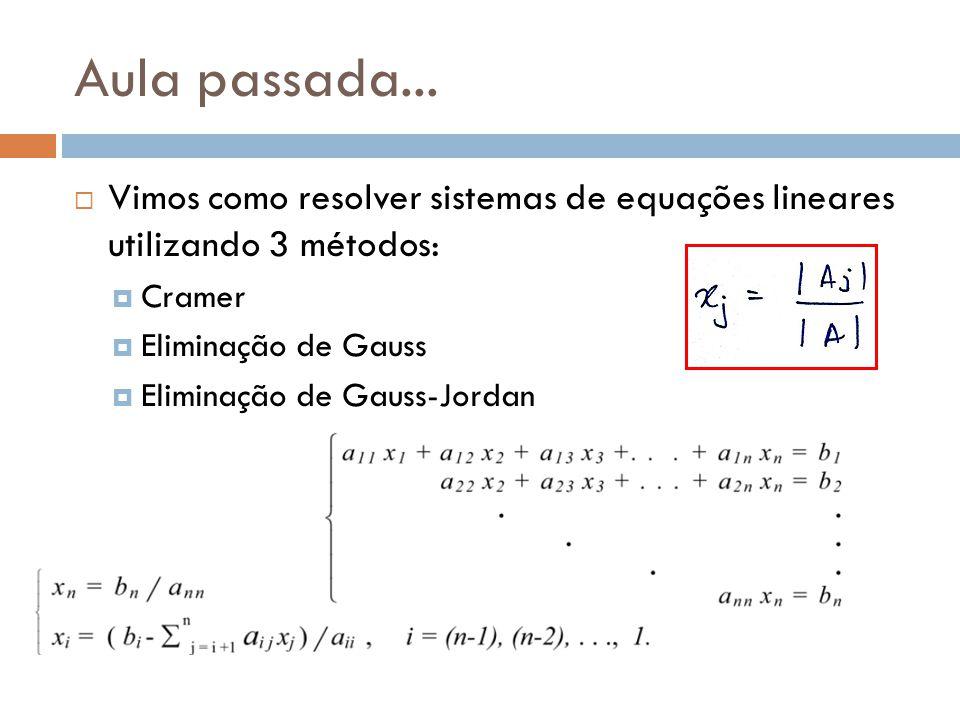 Aula passada... Vimos como resolver sistemas de equações lineares utilizando 3 métodos: Cramer. Eliminação de Gauss.