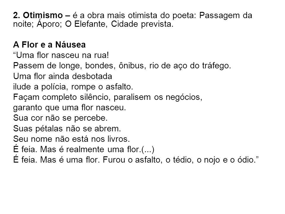 2. Otimismo – é a obra mais otimista do poeta: Passagem da noite; Áporo; O Elefante, Cidade prevista.