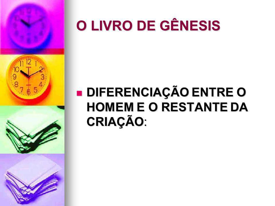 O LIVRO DE GÊNESIS DIFERENCIAÇÃO ENTRE O HOMEM E O RESTANTE DA CRIAÇÃO:
