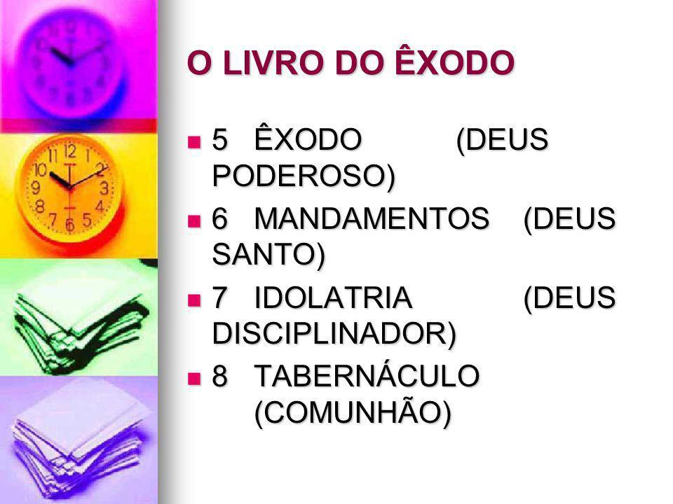O LIVRO DO ÊXODO 5 ÊXODO (DEUS PODEROSO) 6 MANDAMENTOS (DEUS SANTO)