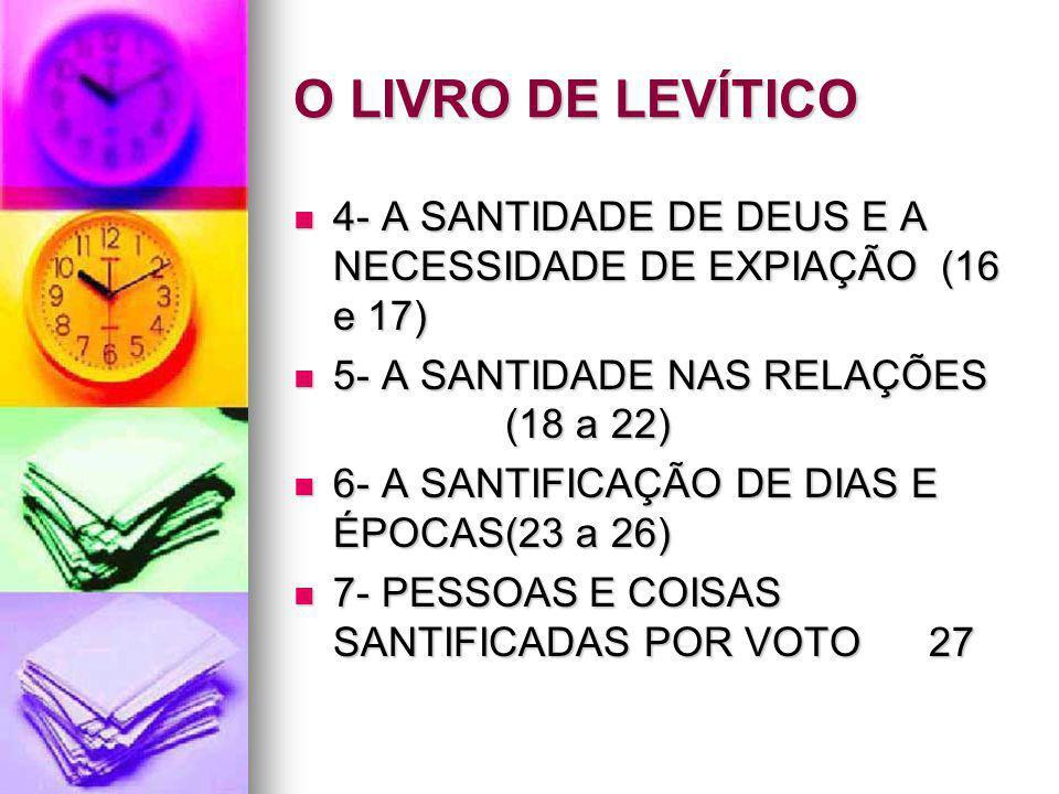 O LIVRO DE LEVÍTICO 4- A SANTIDADE DE DEUS E A NECESSIDADE DE EXPIAÇÃO (16 e 17) 5- A SANTIDADE NAS RELAÇÕES (18 a 22)