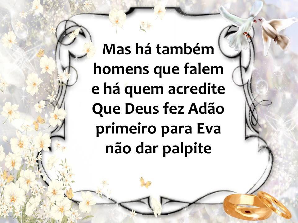 Mas há também homens que falem e há quem acredite Que Deus fez Adão primeiro para Eva não dar palpite