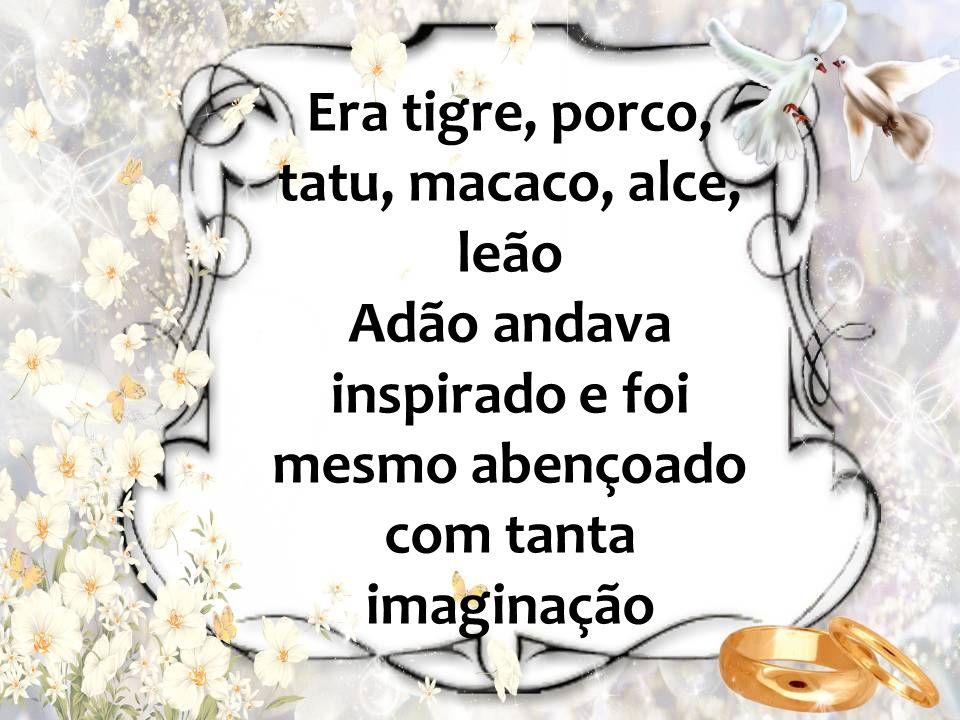Era tigre, porco, tatu, macaco, alce, leão Adão andava inspirado e foi mesmo abençoado com tanta imaginação