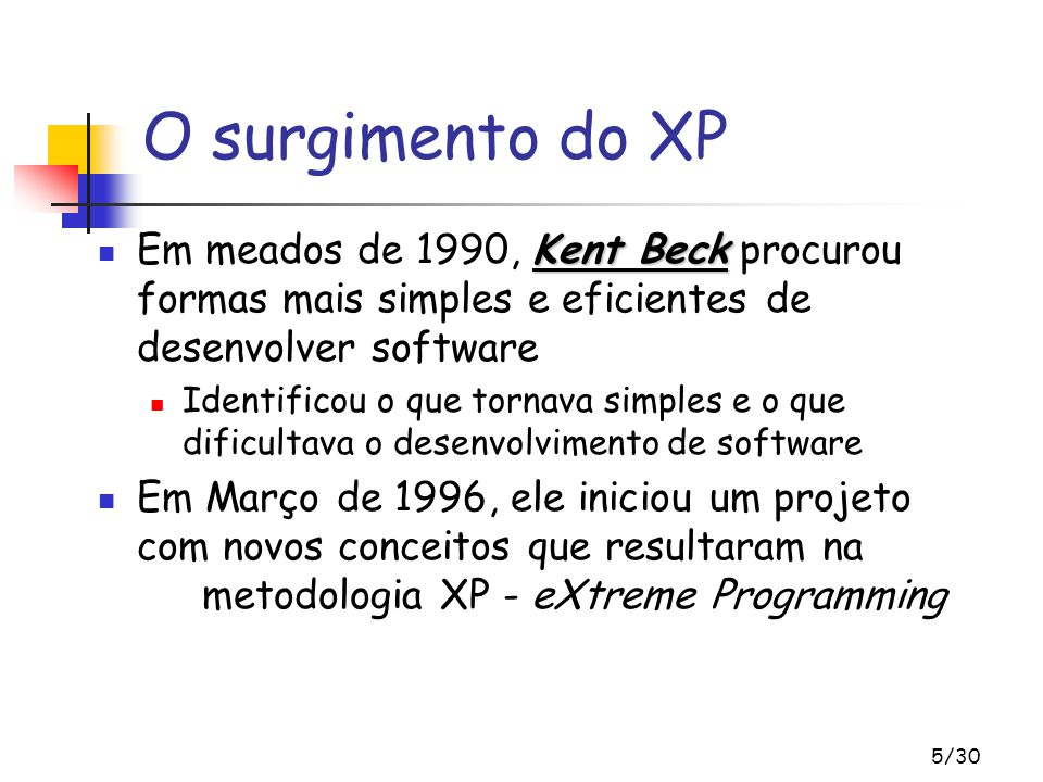 O surgimento do XP Em meados de 1990, Kent Beck procurou formas mais simples e eficientes de desenvolver software.