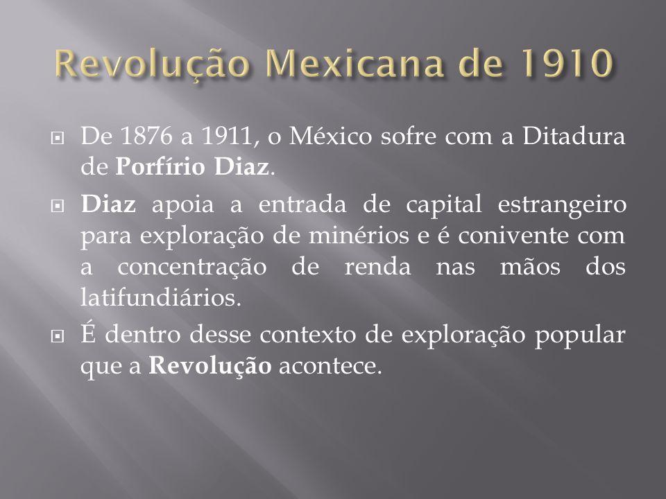 Revolução Mexicana de 1910 De 1876 a 1911, o México sofre com a Ditadura de Porfírio Diaz.