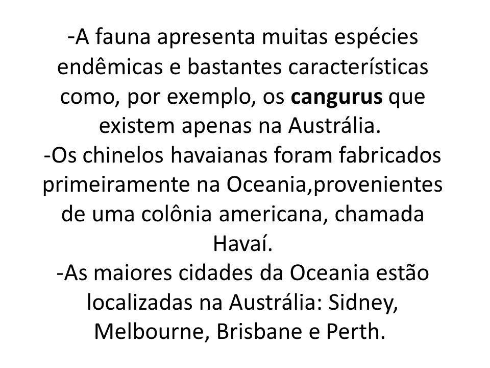 -A fauna apresenta muitas espécies endêmicas e bastantes características como, por exemplo, os cangurus que existem apenas na Austrália. -Os chinelos havaianas foram fabricados primeiramente na Oceania,provenientes de uma colônia americana, chamada Havaí.