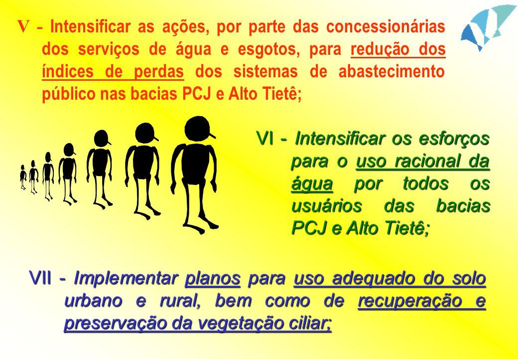 V - Intensificar as ações, por parte das concessionárias dos serviços de água e esgotos, para redução dos índices de perdas dos sistemas de abastecimento público nas bacias PCJ e Alto Tietê;