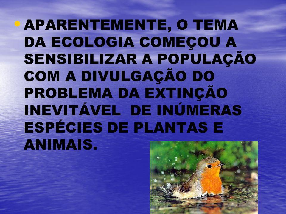 APARENTEMENTE, O TEMA DA ECOLOGIA COMEÇOU A SENSIBILIZAR A POPULAÇÃO COM A DIVULGAÇÃO DO PROBLEMA DA EXTINÇÃO INEVITÁVEL DE INÚMERAS ESPÉCIES DE PLANTAS E ANIMAIS.