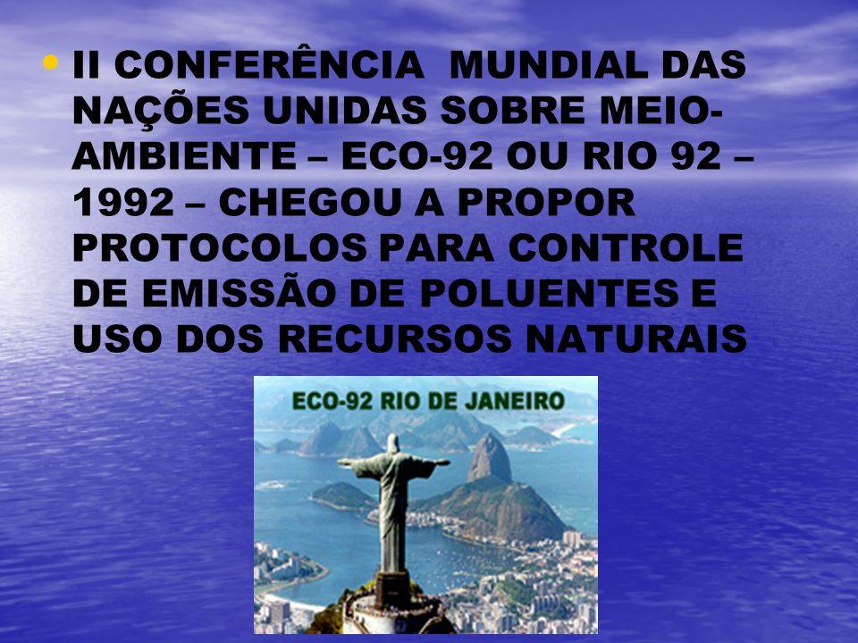 II CONFERÊNCIA MUNDIAL DAS NAÇÕES UNIDAS SOBRE MEIO-AMBIENTE – ECO-92 OU RIO 92 – 1992 – CHEGOU A PROPOR PROTOCOLOS PARA CONTROLE DE EMISSÃO DE POLUENTES E USO DOS RECURSOS NATURAIS