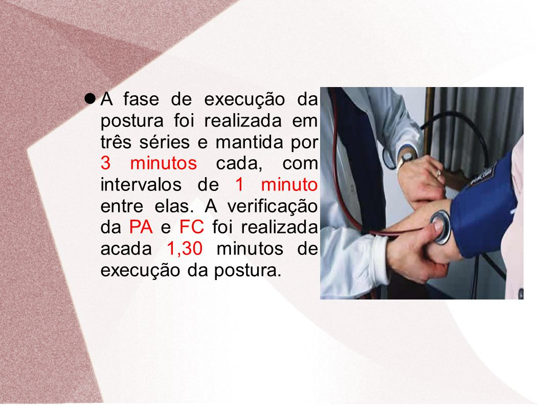 A fase de execução da postura foi realizada em três séries e mantida por 3 minutos cada, com intervalos de 1 minuto entre elas. A verificação da PA e FC foi realizada acada 1,30 minutos de execução da postura.