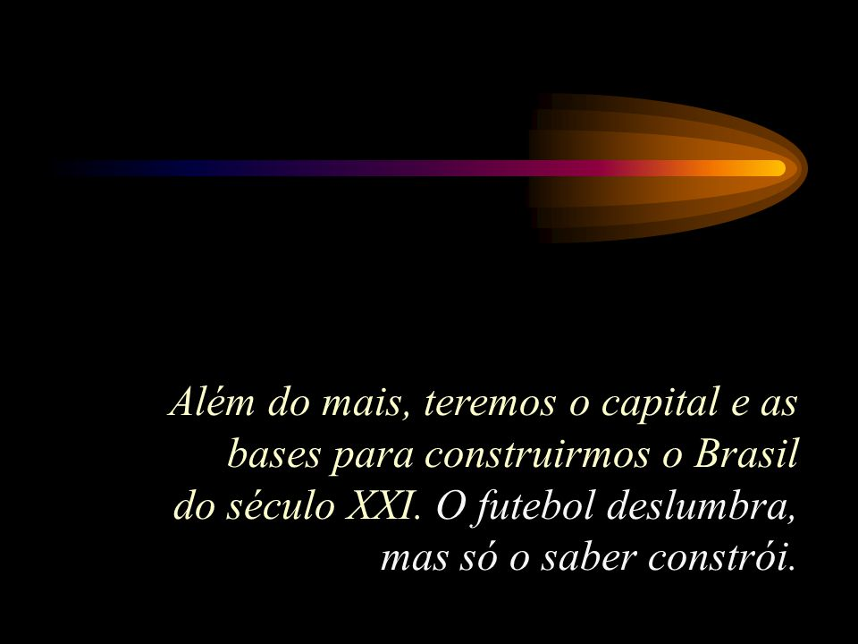 Além do mais, teremos o capital e as bases para construirmos o Brasil do século XXI.