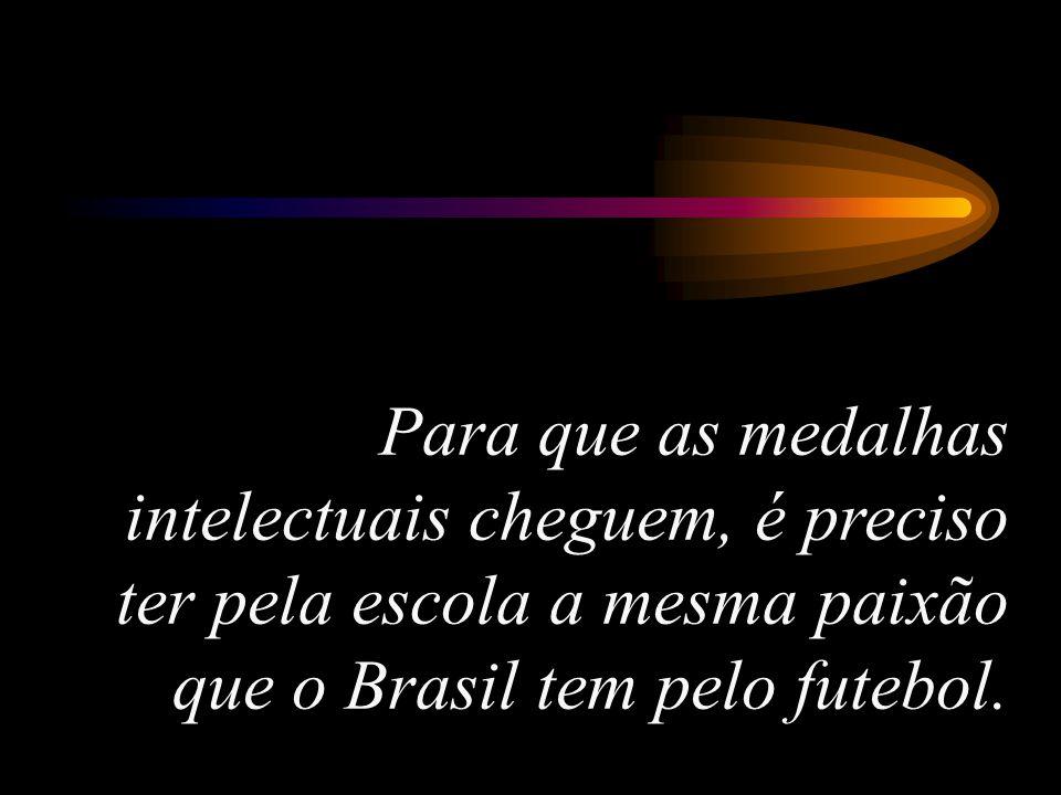 Para que as medalhas intelectuais cheguem, é preciso ter pela escola a mesma paixão que o Brasil tem pelo futebol.