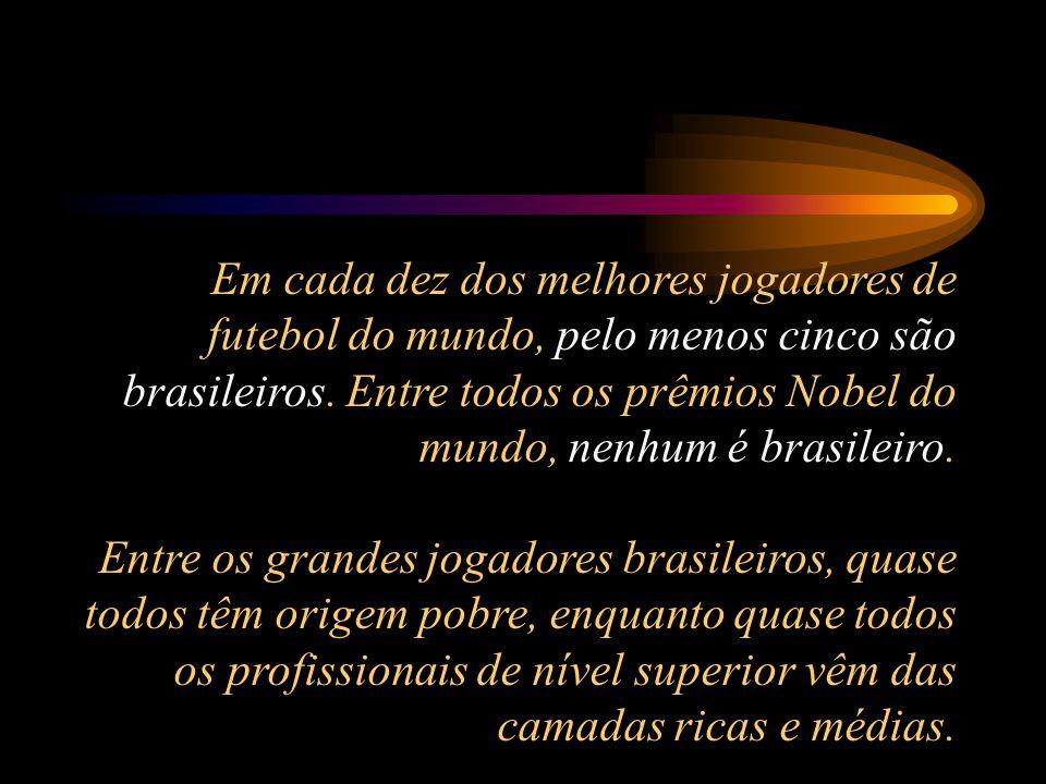 Em cada dez dos melhores jogadores de futebol do mundo, pelo menos cinco são brasileiros. Entre todos os prêmios Nobel do mundo, nenhum é brasileiro.