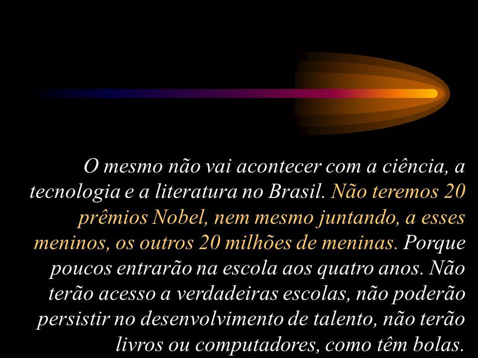 O mesmo não vai acontecer com a ciência, a tecnologia e a literatura no Brasil.
