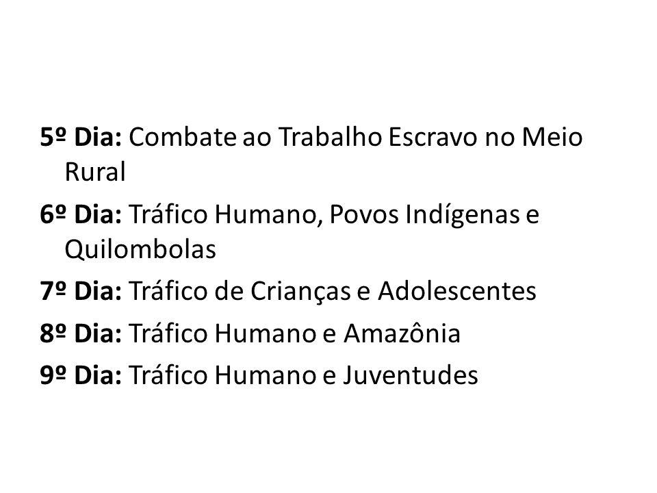 5º Dia: Combate ao Trabalho Escravo no Meio Rural 6º Dia: Tráfico Humano, Povos Indígenas e Quilombolas 7º Dia: Tráfico de Crianças e Adolescentes 8º Dia: Tráfico Humano e Amazônia 9º Dia: Tráfico Humano e Juventudes
