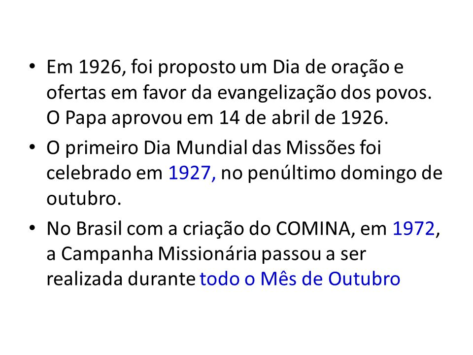 Em 1926, foi proposto um Dia de oração e ofertas em favor da evangelização dos povos. O Papa aprovou em 14 de abril de 1926.