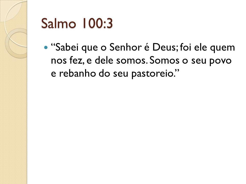 Salmo 100:3 Sabei que o Senhor é Deus; foi ele quem nos fez, e dele somos.