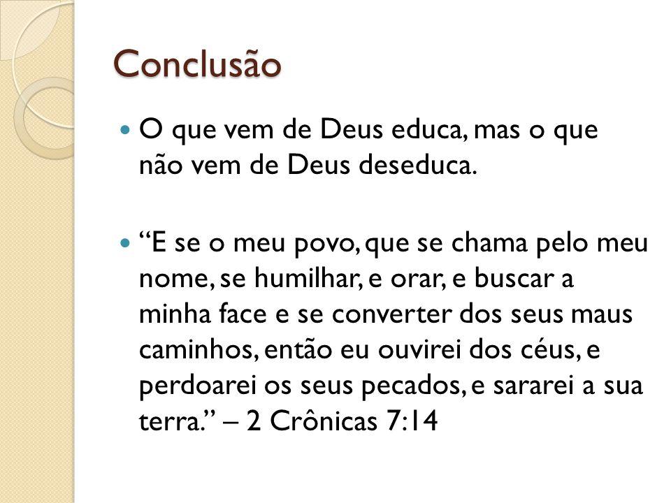 Conclusão O que vem de Deus educa, mas o que não vem de Deus deseduca.