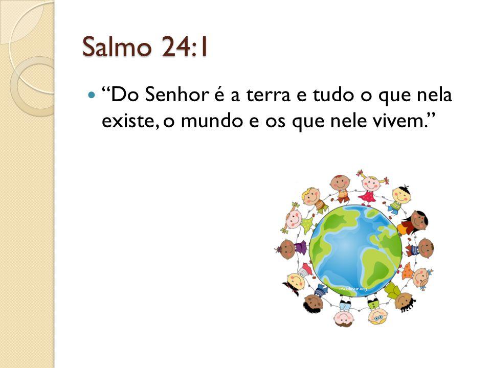 Salmo 24:1 Do Senhor é a terra e tudo o que nela existe, o mundo e os que nele vivem.