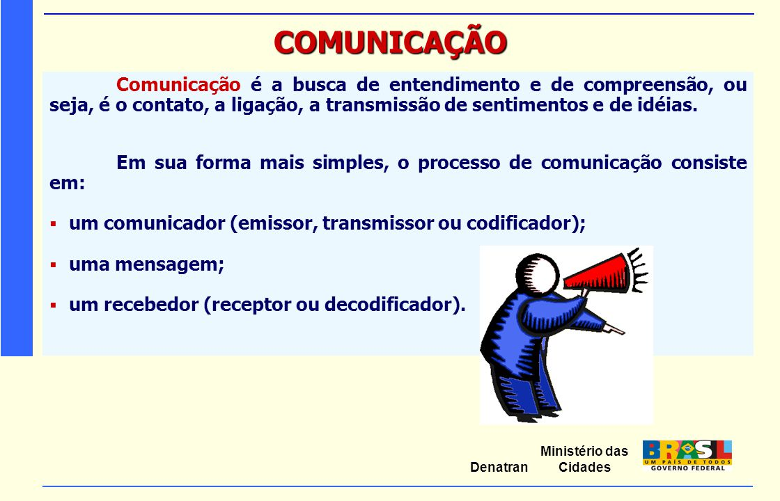 COMUNICAÇÃO Comunicação é a busca de entendimento e de compreensão, ou seja, é o contato, a ligação, a transmissão de sentimentos e de idéias.