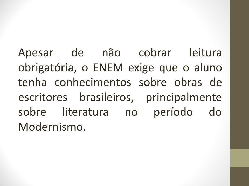 Apesar de não cobrar leitura obrigatória, o ENEM exige que o aluno tenha conhecimentos sobre obras de escritores brasileiros, principalmente sobre literatura no período do Modernismo.